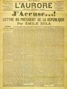 L'affaire Dreyfus: le célèbre article «J'accuse» d'Émile Zola publié dans le journal L'Aurore du 13 janvier 1898 sous forme d'une lettre ouverte au Président de la République Félix Faure. Il s'est inspiré d'un dossier écrit en 1896 par l'écrivain Bernard Lazare. L'article paraît deux jours après l'acquittement d'Esterhazy par le conseil de guerre